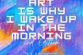 Art is why I wake up in the morning
